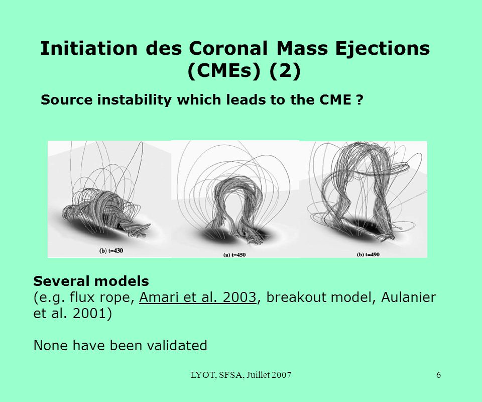 LYOT, SFSA, Juillet 20076 Initiation des Coronal Mass Ejections (CMEs) (2) Source instability which leads to the CME ? Several models (e.g. flux rope,