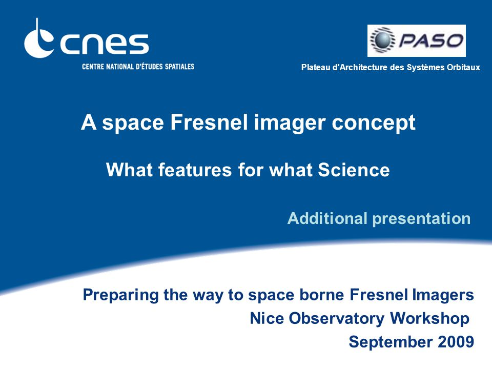Plateau d Architecture des Systèmes Orbitaux A space Fresnel imager concept What features for what Science Preparing the way to space borne Fresnel Imagers Nice Observatory Workshop September 2009 Additional presentation