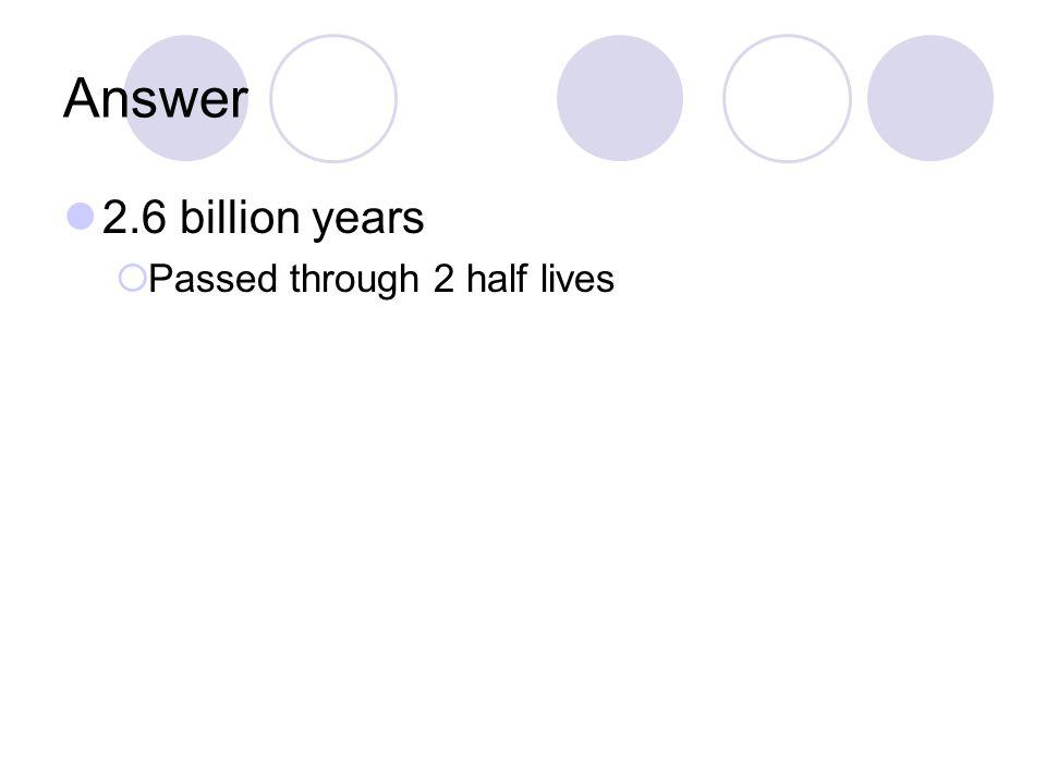 Answer 2.6 billion years  Passed through 2 half lives