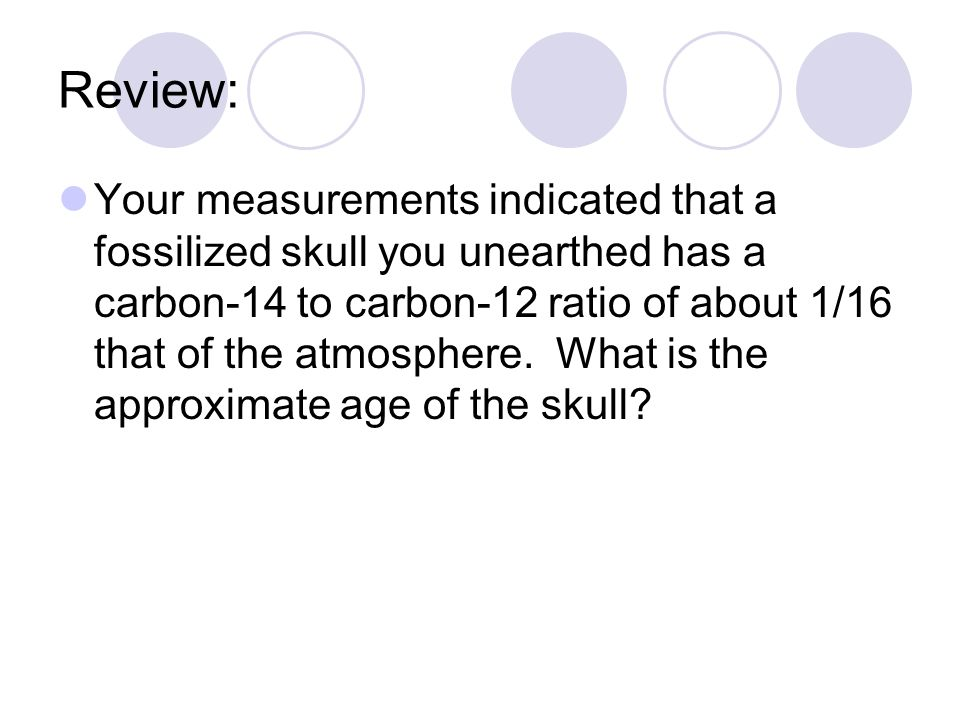 Review: Your measurements indicated that a fossilized skull you unearthed has a carbon-14 to carbon-12 ratio of about 1/16 that of the atmosphere. Wha
