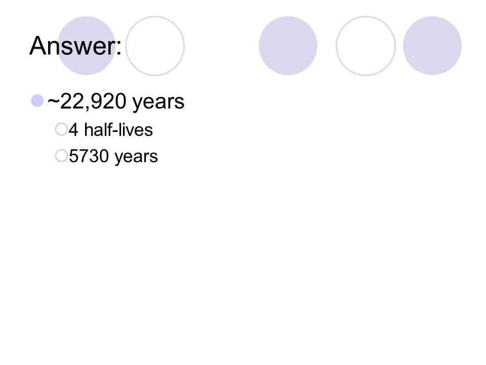 Answer: ~22,920 years  4 half-lives  5730 years
