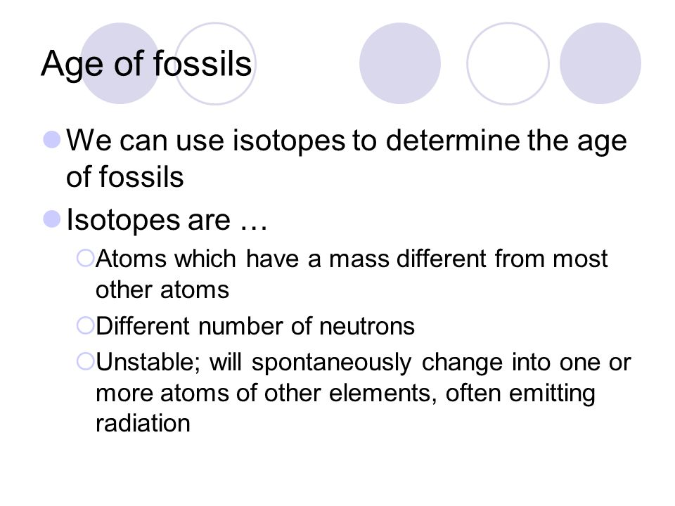 Age of fossils We can use isotopes to determine the age of fossils Isotopes are …  Atoms which have a mass different from most other atoms  Differen