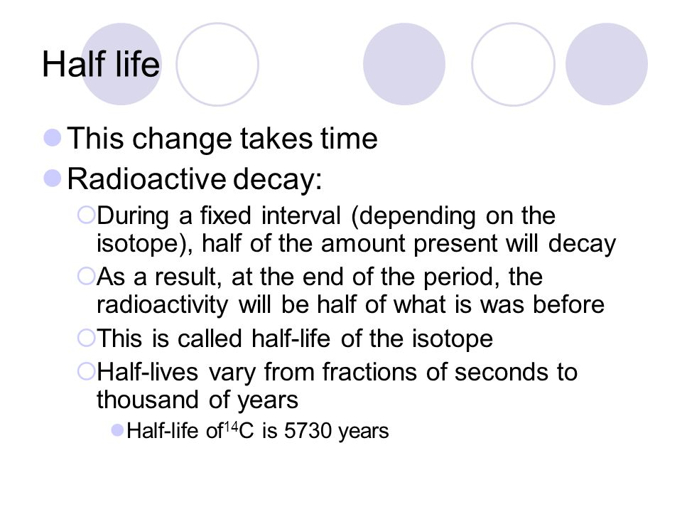 Half life This change takes time Radioactive decay:  During a fixed interval (depending on the isotope), half of the amount present will decay  As a