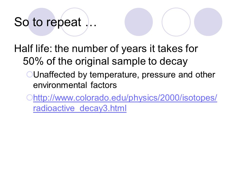 So to repeat … Half life: the number of years it takes for 50% of the original sample to decay  Unaffected by temperature, pressure and other environ