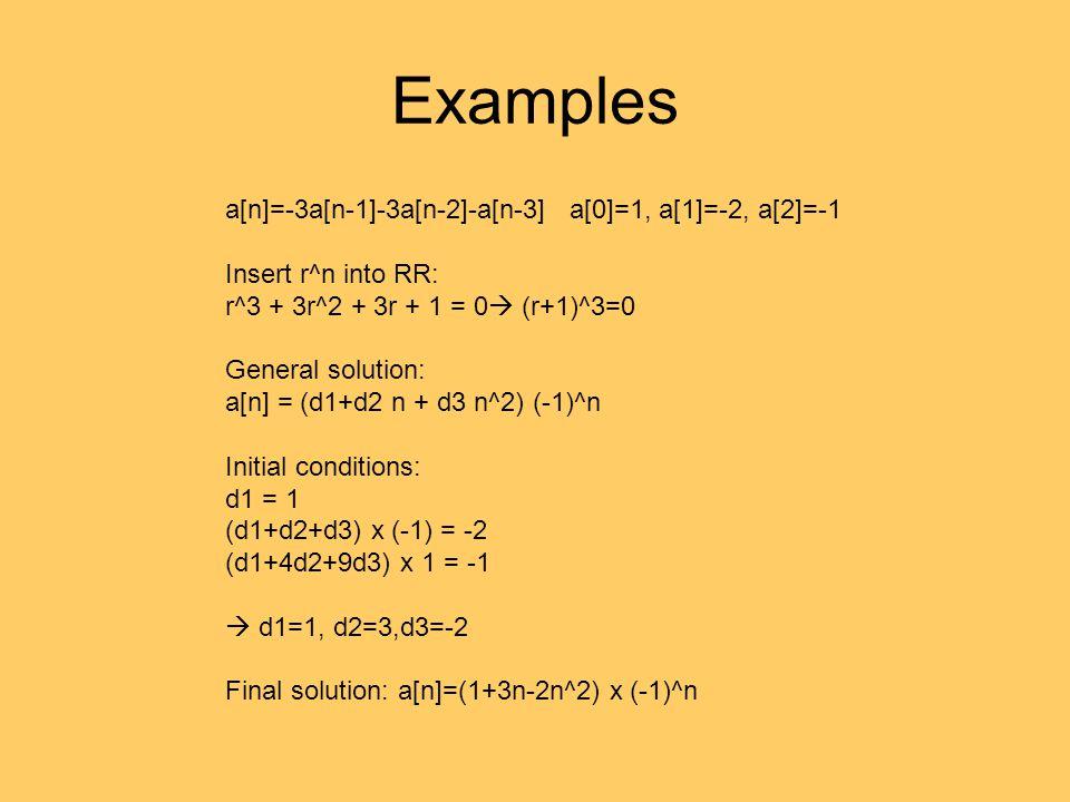 Examples a[n]=-3a[n-1]-3a[n-2]-a[n-3] a[0]=1, a[1]=-2, a[2]=-1 Insert r^n into RR: r^3 + 3r^2 + 3r + 1 = 0  (r+1)^3=0 General solution: a[n] = (d1+d2
