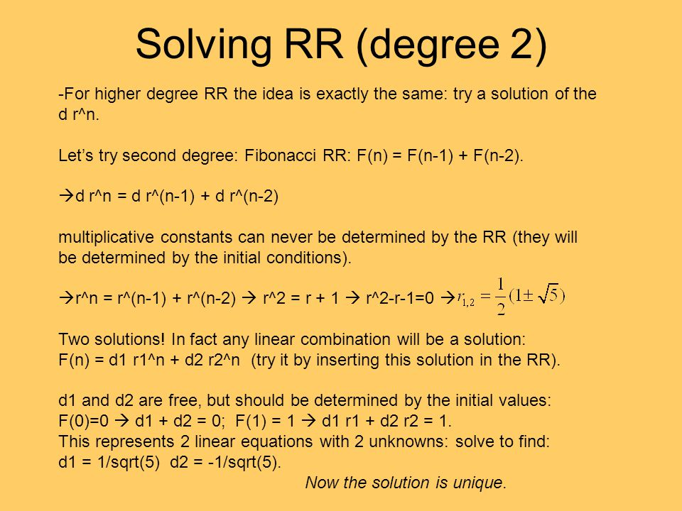 Solving RR (degree 2) -For higher degree RR the idea is exactly the same: try a solution of the d r^n. Let's try second degree: Fibonacci RR: F(n) = F