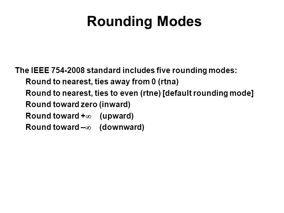 The IEEE standard includes five rounding modes: Round to nearest, ties away from 0 (rtna) Round to nearest, ties to even (rtne) [default rounding mode] Round toward zero (inward) Round toward +  (upward) Round toward –  (downward) Rounding Modes
