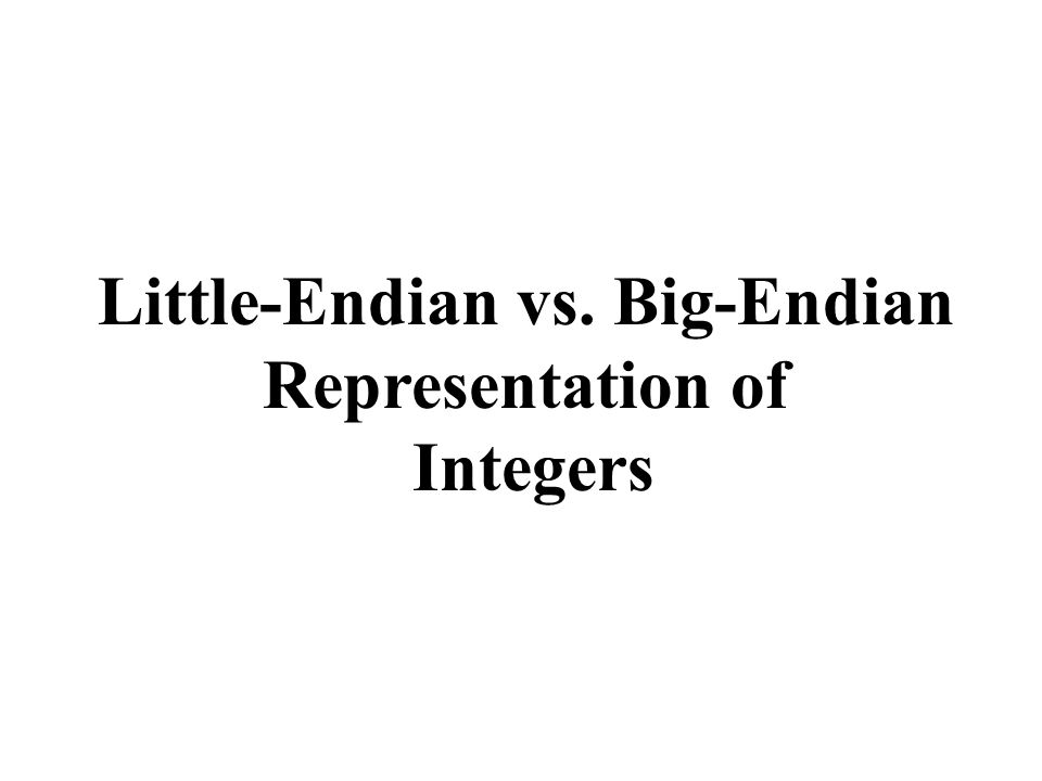 Little-Endian vs. Big-Endian Representation of Integers
