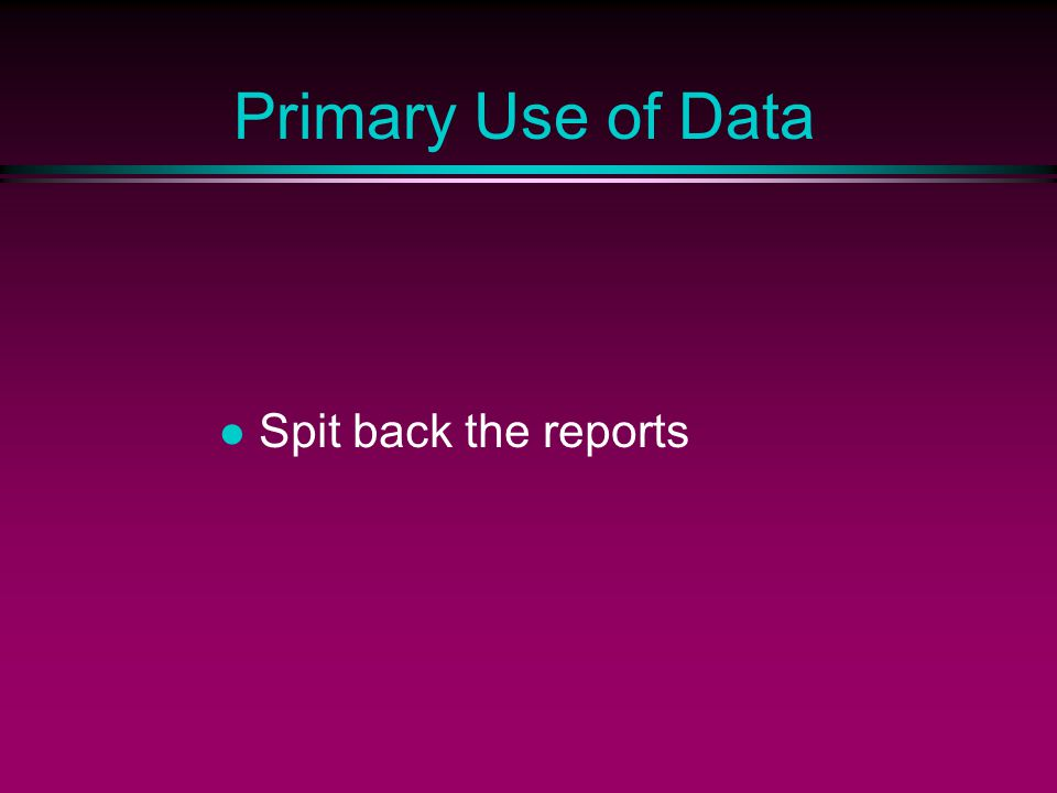 Primary Use of Data Spit back the reports