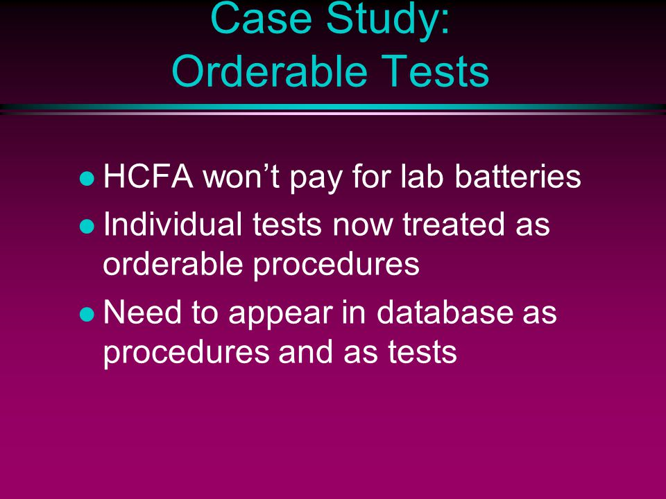 Case Study: Orderable Tests HCFA won't pay for lab batteries Individual tests now treated as orderable procedures Need to appear in database as procedures and as tests