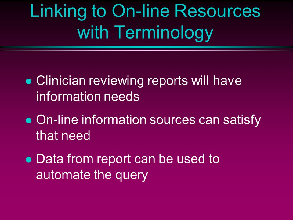 Linking to On-line Resources with Terminology Clinician reviewing reports will have information needs On-line information sources can satisfy that need Data from report can be used to automate the query