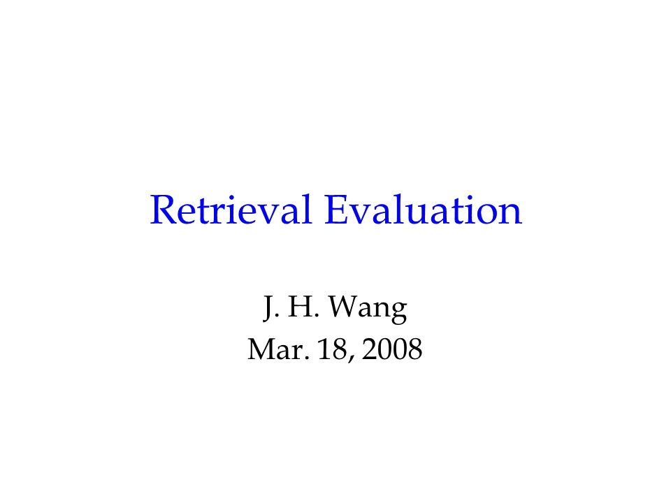 Retrieval Evaluation J. H. Wang Mar. 18, 2008