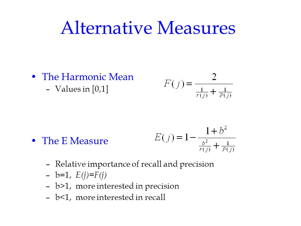 Alternative Measures The Harmonic Mean –Values in [0,1] The E Measure –Relative importance of recall and precision –b=1, E(j)=F(j) –b>1, more interested in precision –b<1, more interested in recall