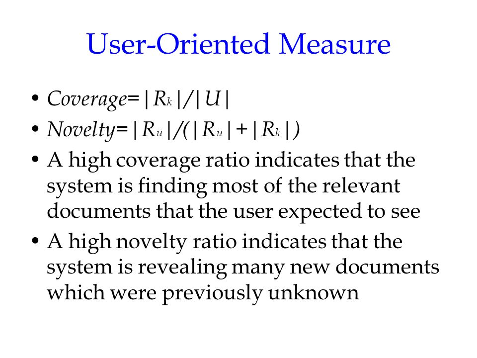User-Oriented Measure Coverage=|R k |/|U| Novelty=|R u |/(|R u |+|R k |) A high coverage ratio indicates that the system is finding most of the relevant documents that the user expected to see A high novelty ratio indicates that the system is revealing many new documents which were previously unknown