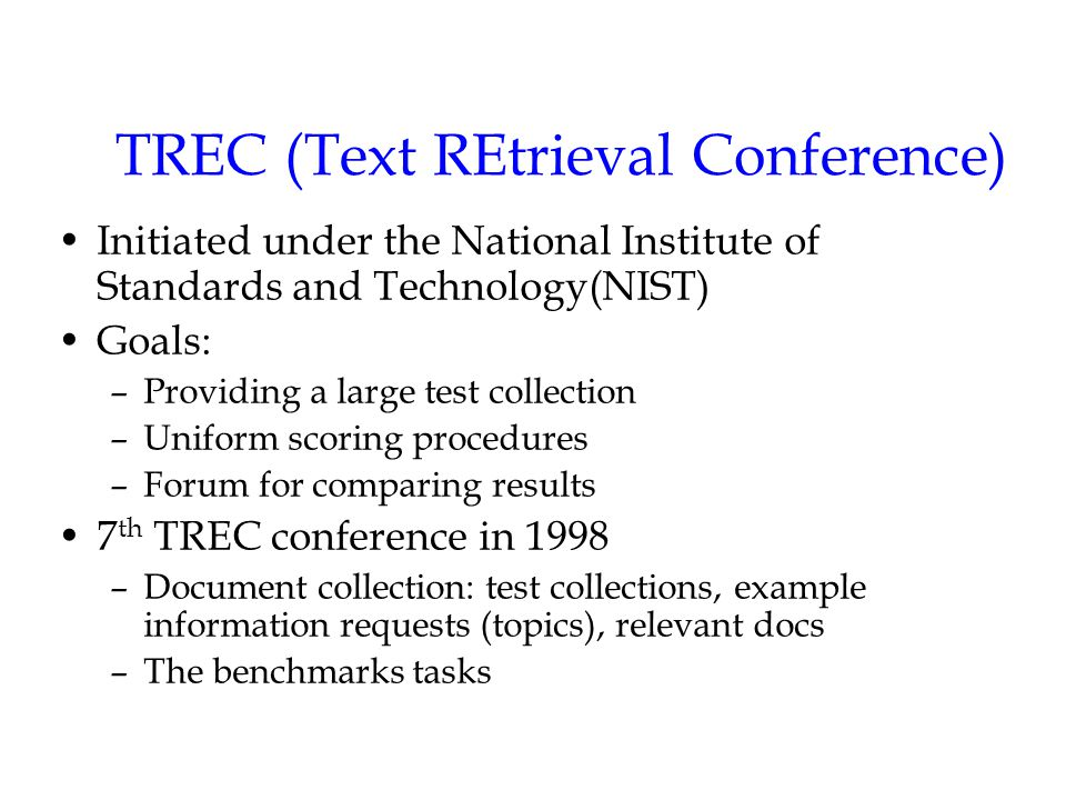 TREC (Text REtrieval Conference) Initiated under the National Institute of Standards and Technology(NIST) Goals: –Providing a large test collection –Uniform scoring procedures –Forum for comparing results 7 th TREC conference in 1998 –Document collection: test collections, example information requests (topics), relevant docs –The benchmarks tasks