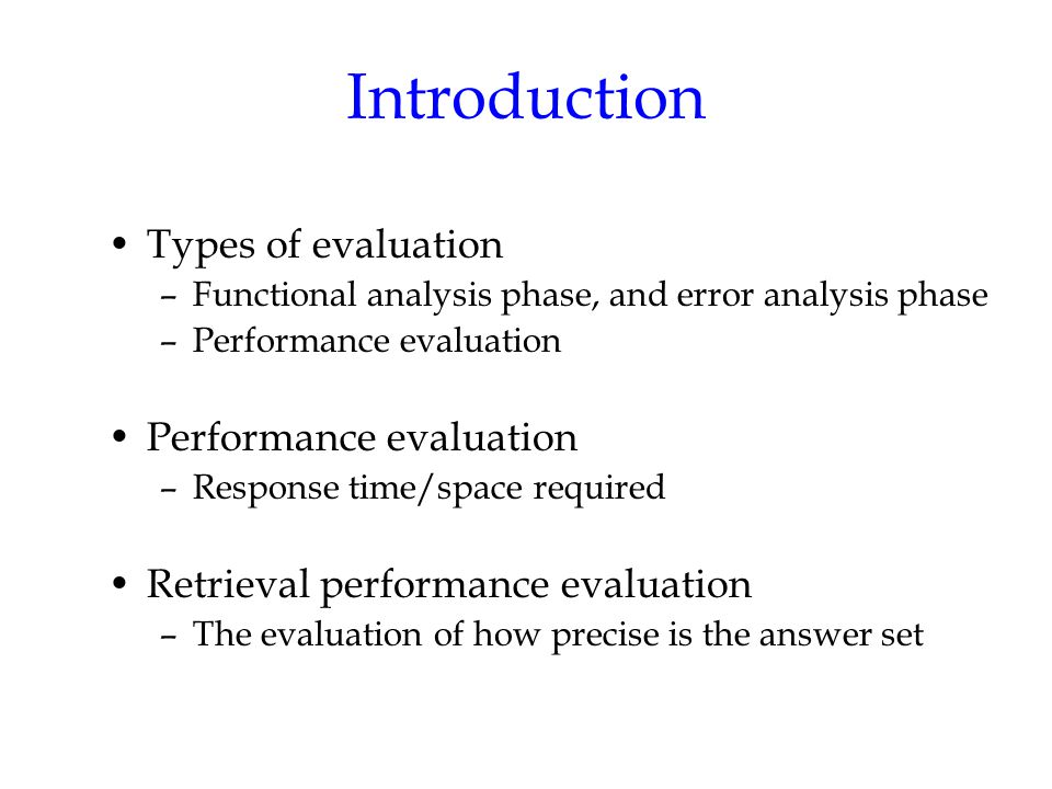 Introduction Types of evaluation –Functional analysis phase, and error analysis phase –Performance evaluation Performance evaluation –Response time/space required Retrieval performance evaluation –The evaluation of how precise is the answer set