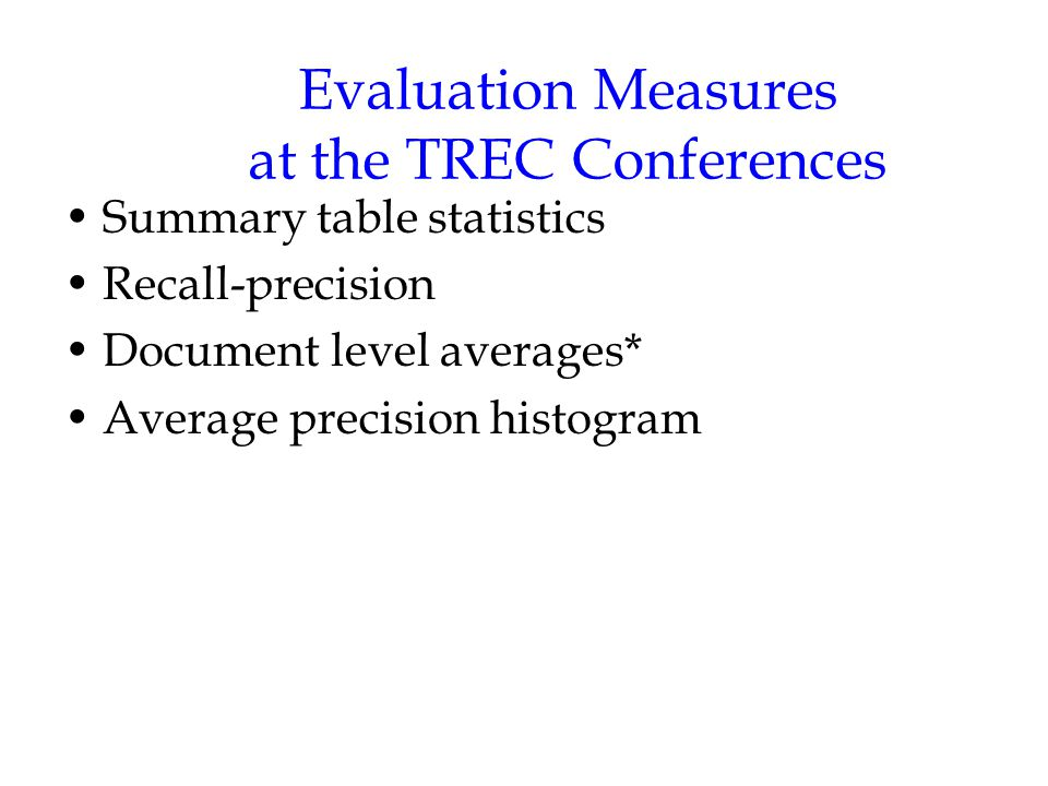 Evaluation Measures at the TREC Conferences Summary table statistics Recall-precision Document level averages* Average precision histogram