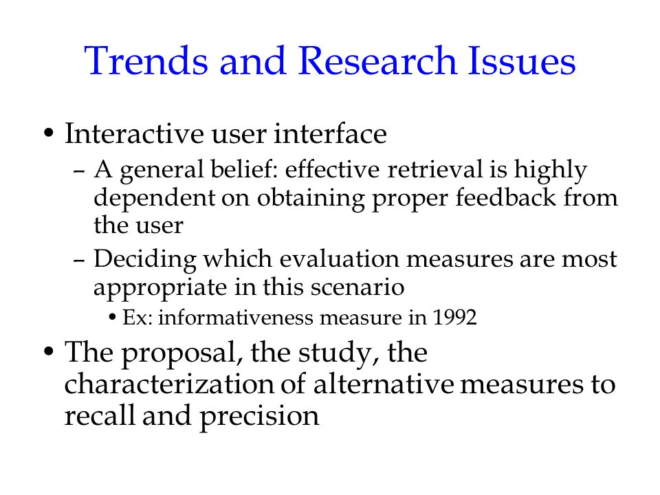 Trends and Research Issues Interactive user interface –A general belief: effective retrieval is highly dependent on obtaining proper feedback from the user –Deciding which evaluation measures are most appropriate in this scenario Ex: informativeness measure in 1992 The proposal, the study, the characterization of alternative measures to recall and precision