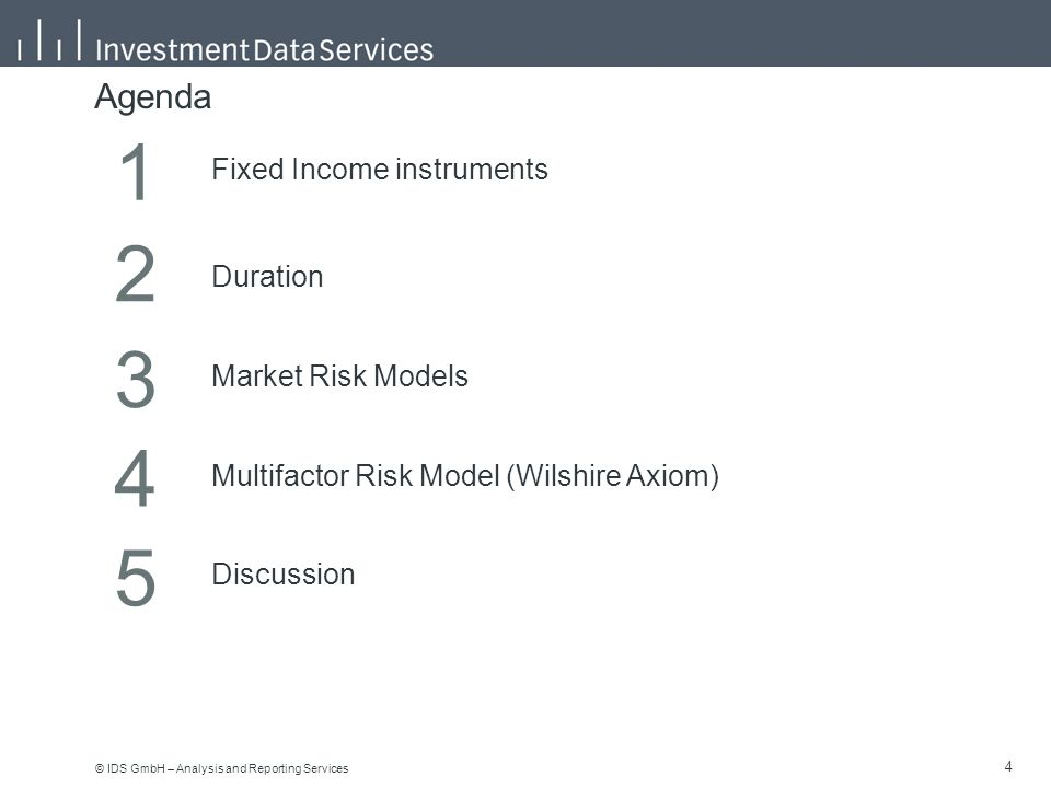 © IDS GmbH – Analysis and Reporting Services 4 4 4 5 2 2 Market Risk Models 3 1 Multifactor Risk Model (Wilshire Axiom) Discussion Duration Fixed Income instruments Agenda