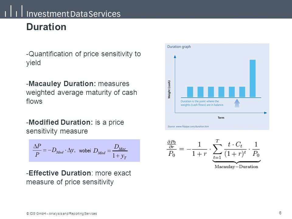 "© IDS GmbH – Analysis and Reporting Services 9 9 Effective duration (option adjused duration) -The yield curve structure is taken into account -The embedded options (optionality) is taken into account: callable bonds, putable bonds, prepayment options Duration ""Versions -Modified duration at call, at worst, as maturity -Duration calculation for Inflation-linked bonds (""yield beta ) -Spread duration – sensitivity of a bond price to changes in the spread (credit)"