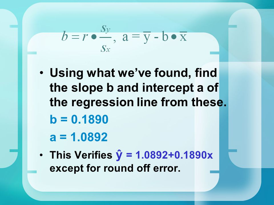 Using what we've found, find the slope b and intercept a of the regression line from these. b = 0.1890 a = 1.0892 This Verifies ŷ = 1.0892+0.1890x exc