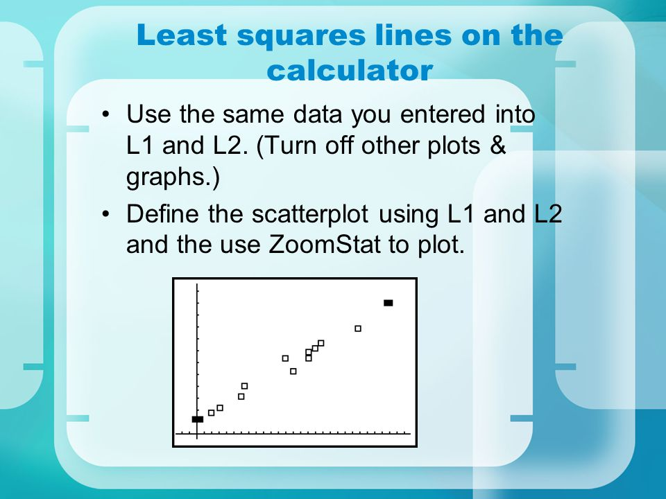 Least squares lines on the calculator Use the same data you entered into L1 and L2. (Turn off other plots & graphs.) Define the scatterplot using L1 a