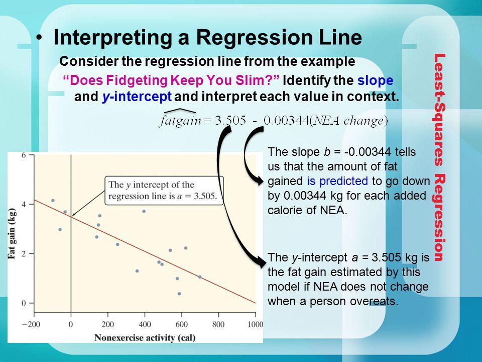 "Least-Squares Regression Interpreting a Regression Line Consider the regression line from the example ""Does Fidgeting Keep You Slim?"" Identify the slo"