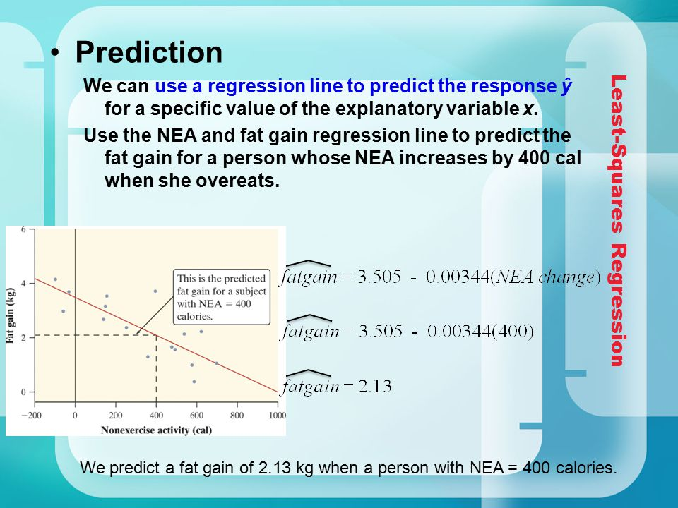 Least-Squares Regression Prediction We can use a regression line to predict the response ŷ for a specific value of the explanatory variable x. Use the
