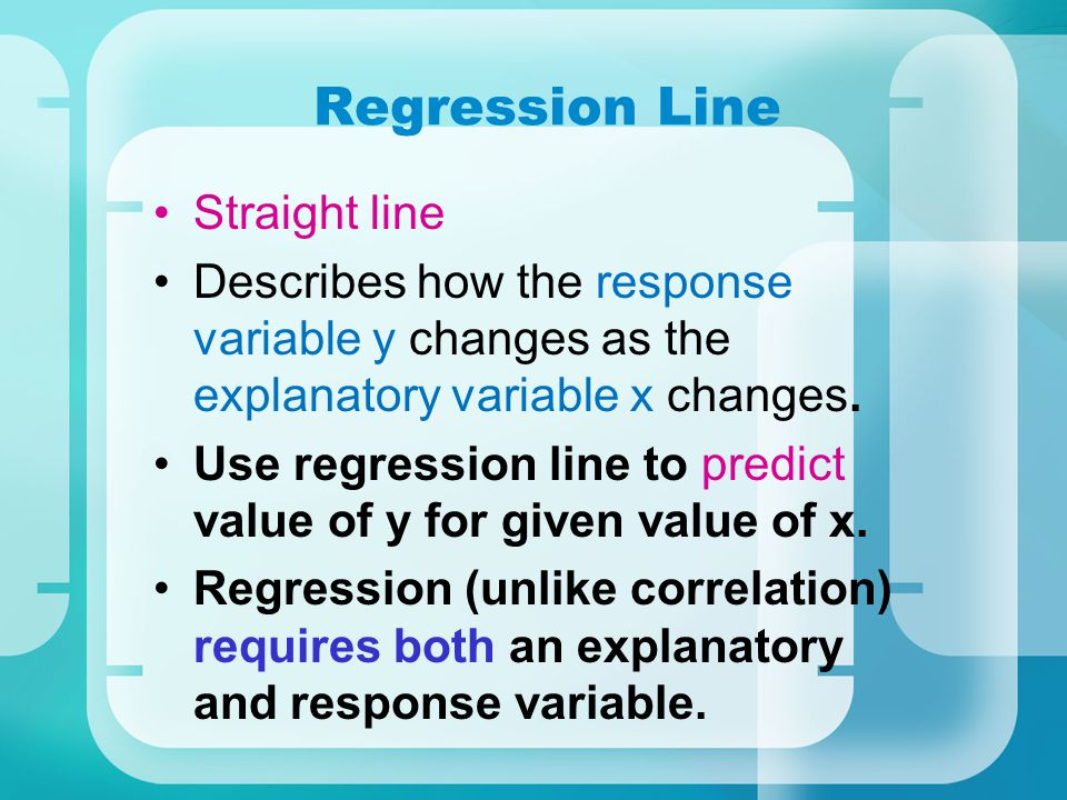 Regression Line Straight line Describes how the response variable y changes as the explanatory variable x changes. Use regression line to predict valu