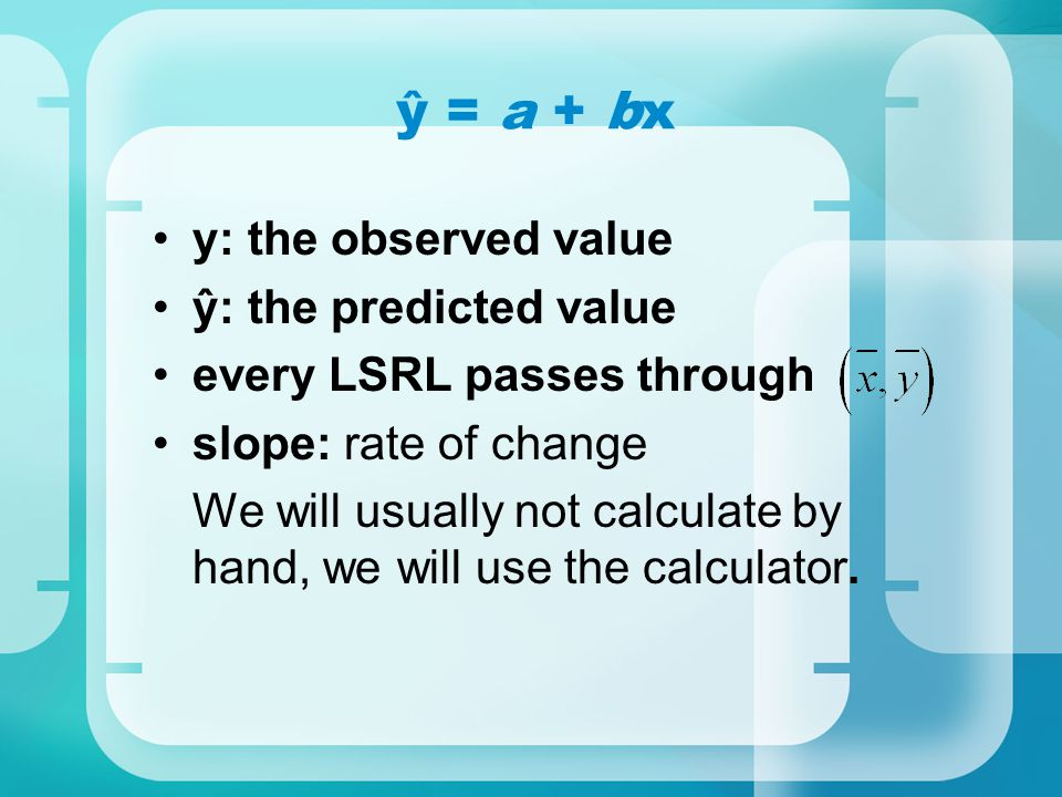 y: the observed value ŷ: the predicted value every LSRL passes through slope: rate of change We will usually not calculate by hand, we will use the ca
