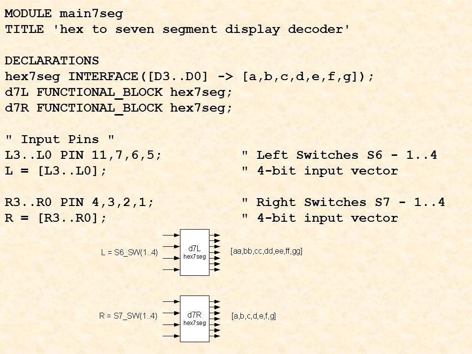 MODULE main7seg TITLE hex to seven segment display decoder DECLARATIONS hex7seg INTERFACE([D3..D0] -> [a,b,c,d,e,f,g]); d7L FUNCTIONAL_BLOCK hex7seg; d7R FUNCTIONAL_BLOCK hex7seg; Input Pins L3..L0 PIN 11,7,6,5; Left Switches S6 - 1..4 L = [L3..L0]; 4-bit input vector R3..R0 PIN 4,3,2,1; Right Switches S7 - 1..4 R = [R3..R0]; 4-bit input vector