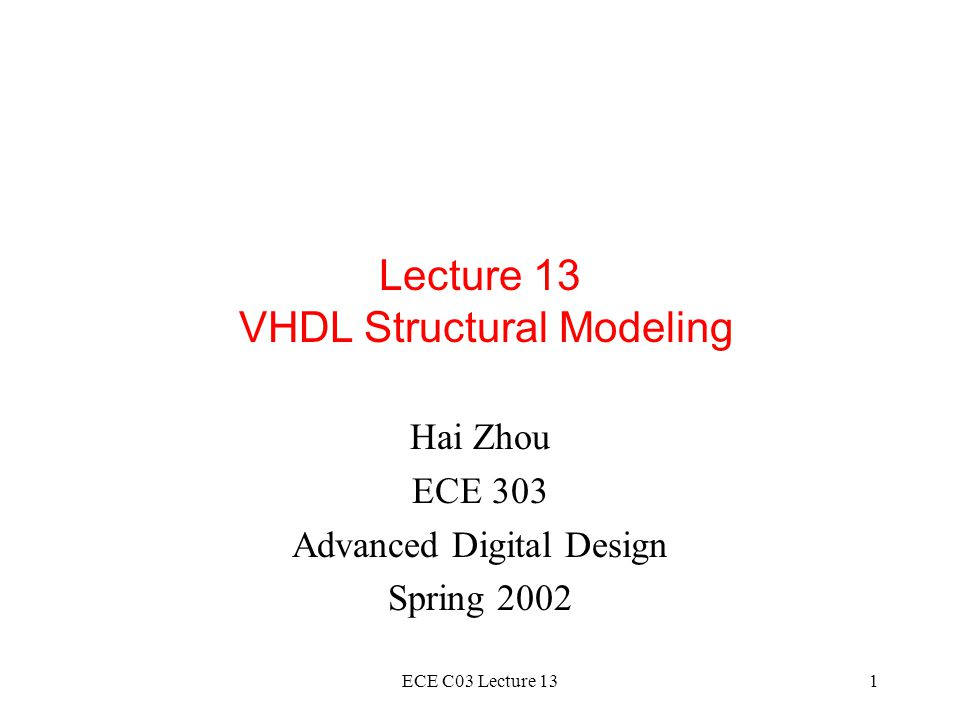 ECE C03 Lecture 132 Outline Structural VHDL Use of hierarchy Component instantiation statements Concurrent statements Test Benches READING: Dewey 12.1, 12.2, 12.3, 12.4, 13.1, 13.2, 13.3.