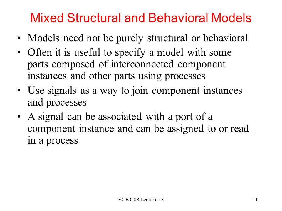 ECE C03 Lecture 1311 Mixed Structural and Behavioral Models Models need not be purely structural or behavioral Often it is useful to specify a model with some parts composed of interconnected component instances and other parts using processes Use signals as a way to join component instances and processes A signal can be associated with a port of a component instance and can be assigned to or read in a process
