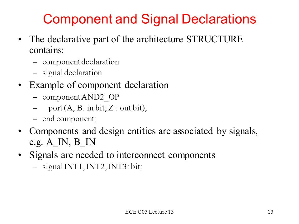 ECE C03 Lecture 1313 Component and Signal Declarations The declarative part of the architecture STRUCTURE contains: –component declaration –signal declaration Example of component declaration –component AND2_OP – port (A, B: in bit; Z : out bit); –end component; Components and design entities are associated by signals, e.g.