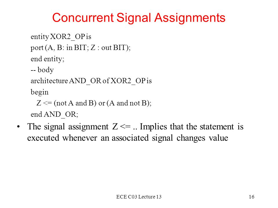 ECE C03 Lecture 1316 Concurrent Signal Assignments entity XOR2_OP is port (A, B: in BIT; Z : out BIT); end entity; -- body architecture AND_OR of XOR2_OP is begin Z <= (not A and B) or (A and not B); end AND_OR; The signal assignment Z <=..