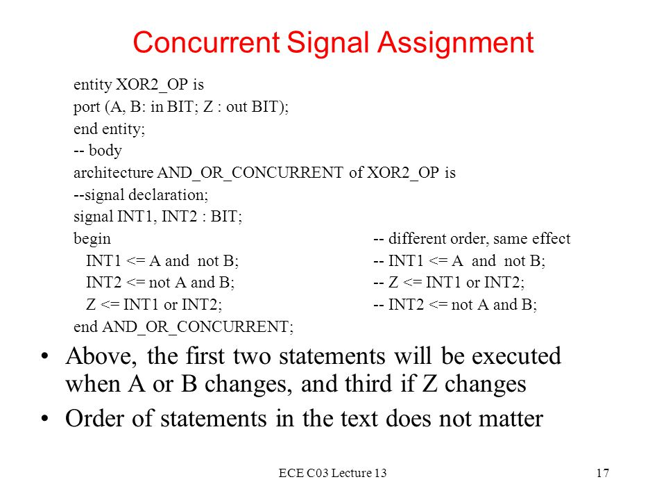 ECE C03 Lecture 1317 Concurrent Signal Assignment entity XOR2_OP is port (A, B: in BIT; Z : out BIT); end entity; -- body architecture AND_OR_CONCURRENT of XOR2_OP is --signal declaration; signal INT1, INT2 : BIT; begin-- different order, same effect INT1 <= A and not B;-- INT1 <= A and not B; INT2 <= not A and B;-- Z <= INT1 or INT2; Z <= INT1 or INT2;-- INT2 <= not A and B; end AND_OR_CONCURRENT; Above, the first two statements will be executed when A or B changes, and third if Z changes Order of statements in the text does not matter