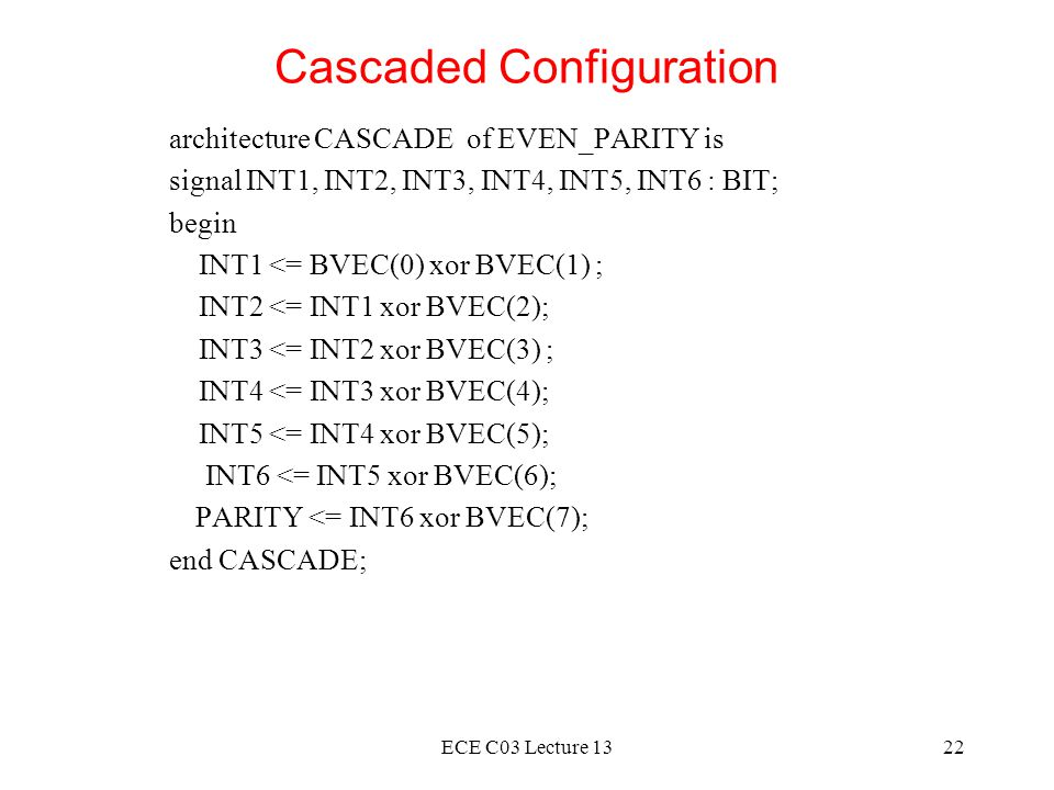 ECE C03 Lecture 1322 Cascaded Configuration architecture CASCADE of EVEN_PARITY is signal INT1, INT2, INT3, INT4, INT5, INT6 : BIT; begin INT1 <= BVEC(0) xor BVEC(1) ; INT2 <= INT1 xor BVEC(2); INT3 <= INT2 xor BVEC(3) ; INT4 <= INT3 xor BVEC(4); INT5 <= INT4 xor BVEC(5); INT6 <= INT5 xor BVEC(6); PARITY <= INT6 xor BVEC(7); end CASCADE;
