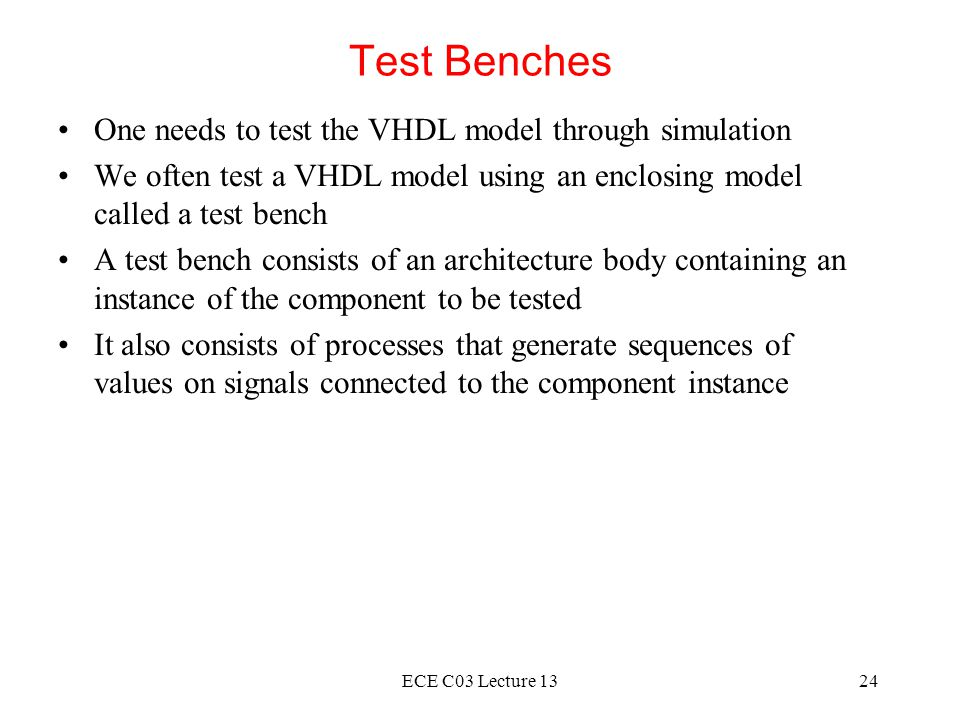 ECE C03 Lecture 1324 Test Benches One needs to test the VHDL model through simulation We often test a VHDL model using an enclosing model called a test bench A test bench consists of an architecture body containing an instance of the component to be tested It also consists of processes that generate sequences of values on signals connected to the component instance