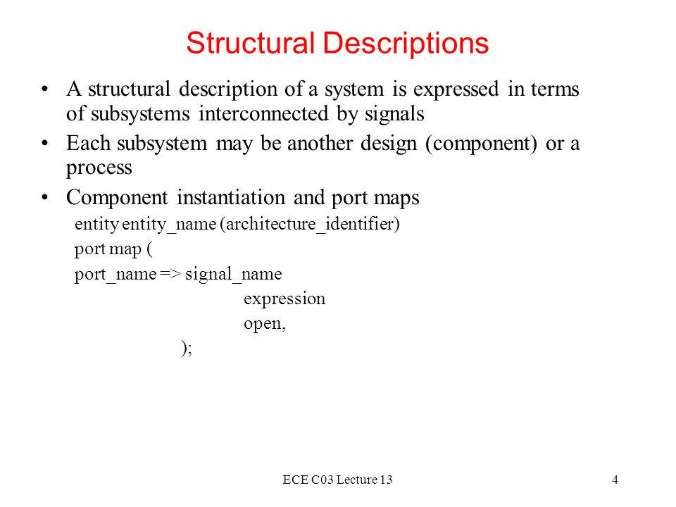 ECE C03 Lecture 135 Example of Component Instantiation entity DRAM_controller is port (rd, wr, mem: in bit; ras, cas, we, ready: out bit); end entity DRAM_controller; We can then perform a component instantiation as follows assuming that there is a corresponding architecture called fpld for the entity.