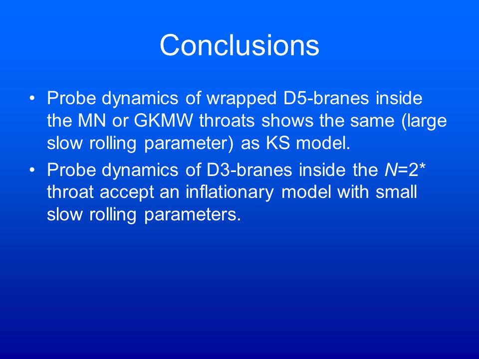 Conclusions Probe dynamics of wrapped D5-branes inside the MN or GKMW throats shows the same (large slow rolling parameter) as KS model. Probe dynamic
