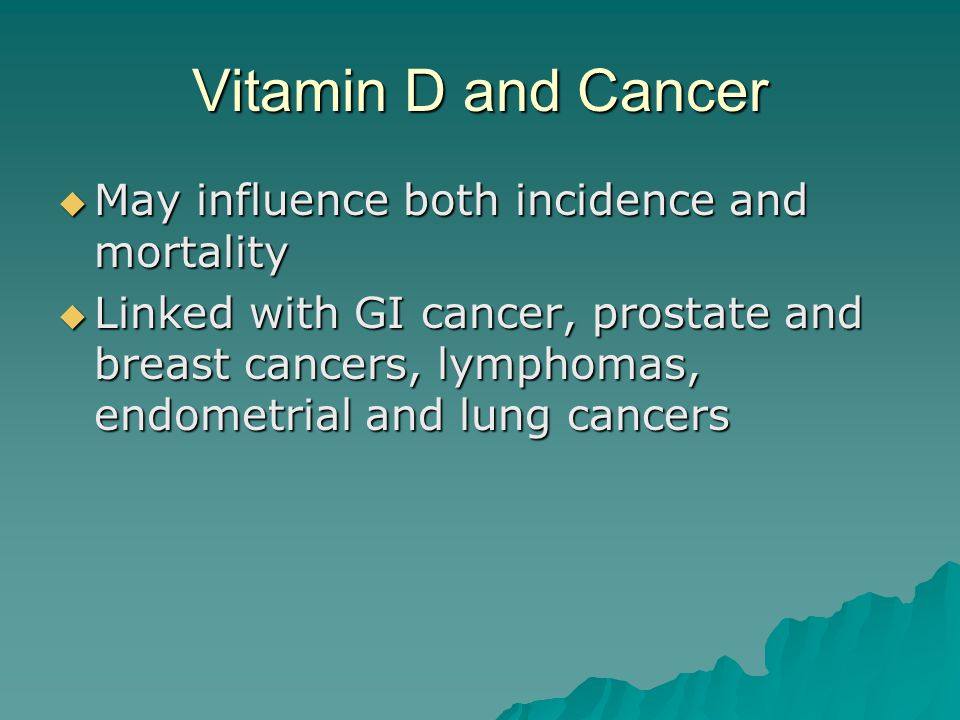 Vitamin D and Cancer  May influence both incidence and mortality  Linked with GI cancer, prostate and breast cancers, lymphomas, endometrial and lun