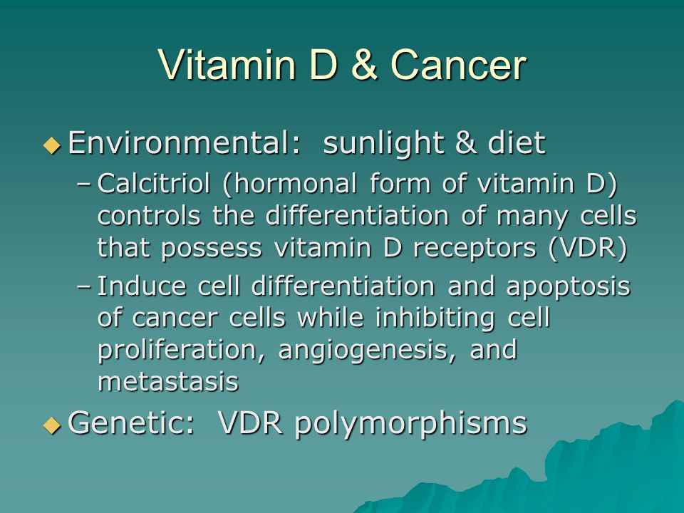 Vitamin D & Cancer  Environmental: sunlight & diet –Calcitriol (hormonal form of vitamin D) controls the differentiation of many cells that possess v