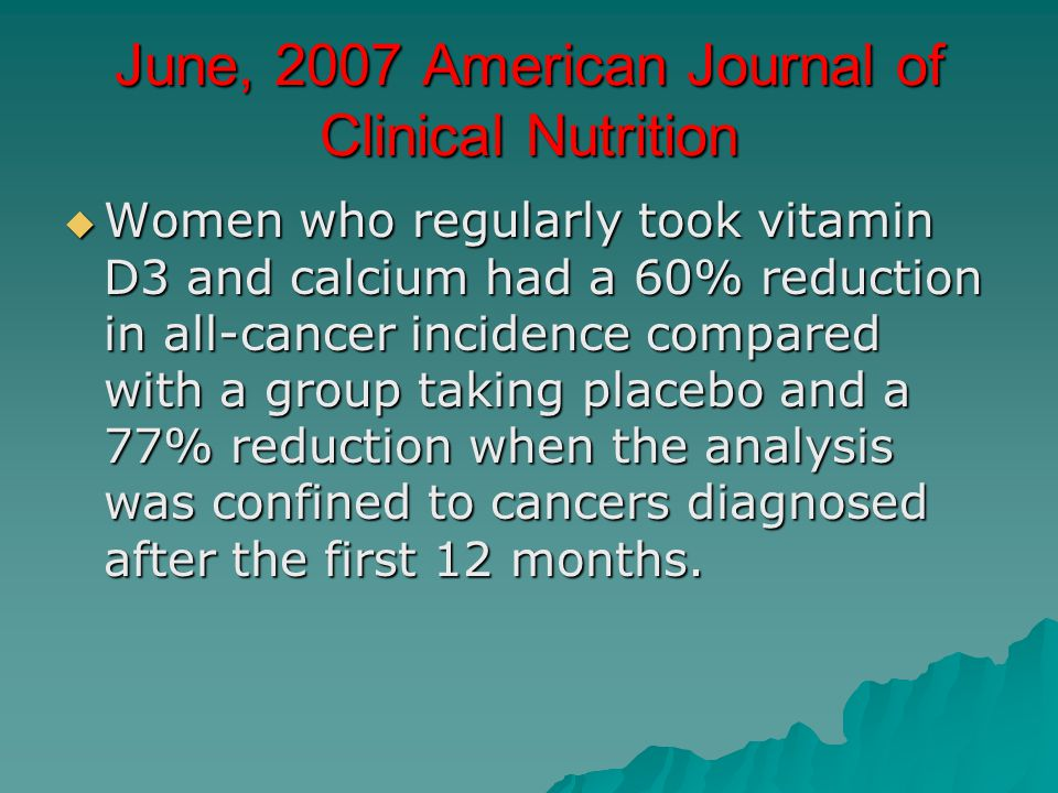 June, 2007 American Journal of Clinical Nutrition  Women who regularly took vitamin D3 and calcium had a 60% reduction in all-cancer incidence compar