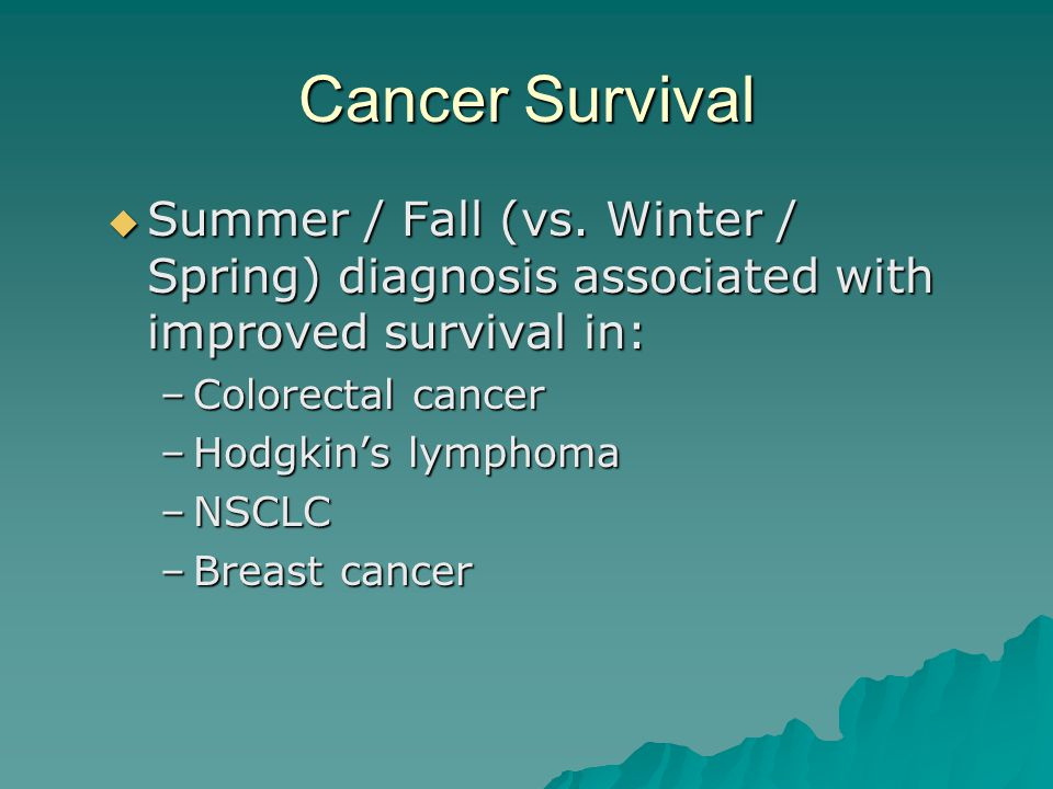 Cancer Survival  Summer / Fall (vs. Winter / Spring) diagnosis associated with improved survival in: –Colorectal cancer –Hodgkin's lymphoma –NSCLC –B