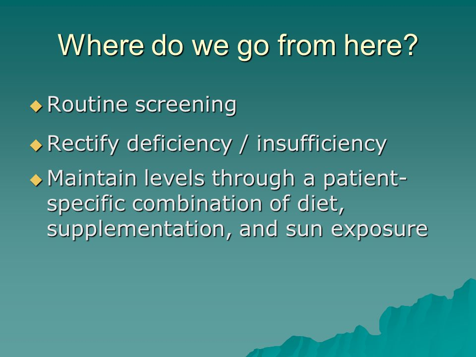 Where do we go from here?  Routine screening  Rectify deficiency / insufficiency  Maintain levels through a patient- specific combination of diet,
