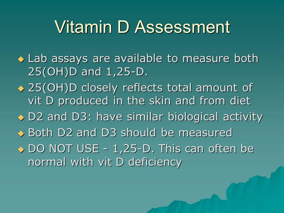 Vitamin D Assessment  Lab assays are available to measure both 25(OH)D and 1,25-D.  25(OH)D closely reflects total amount of vit D produced in the s
