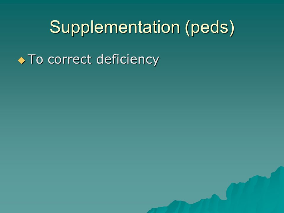 Supplementation (peds)  To correct deficiency