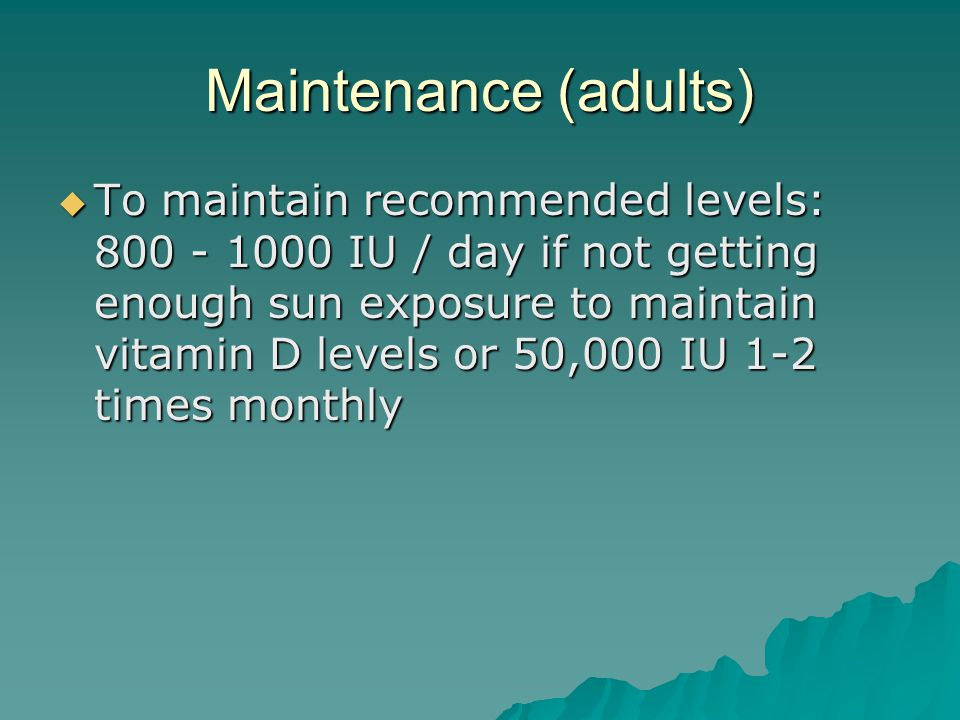 Maintenance (adults)  To maintain recommended levels: 800 - 1000 IU / day if not getting enough sun exposure to maintain vitamin D levels or 50,000 I