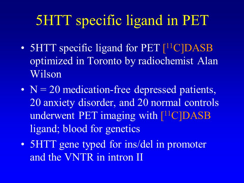 5HTT specific ligand in PET 5HTT specific ligand for PET [ 11 C]DASB optimized in Toronto by radiochemist Alan Wilson N = 20 medication-free depressed patients, 20 anxiety disorder, and 20 normal controls underwent PET imaging with [ 11 C]DASB ligand; blood for genetics 5HTT gene typed for ins/del in promoter and the VNTR in intron II