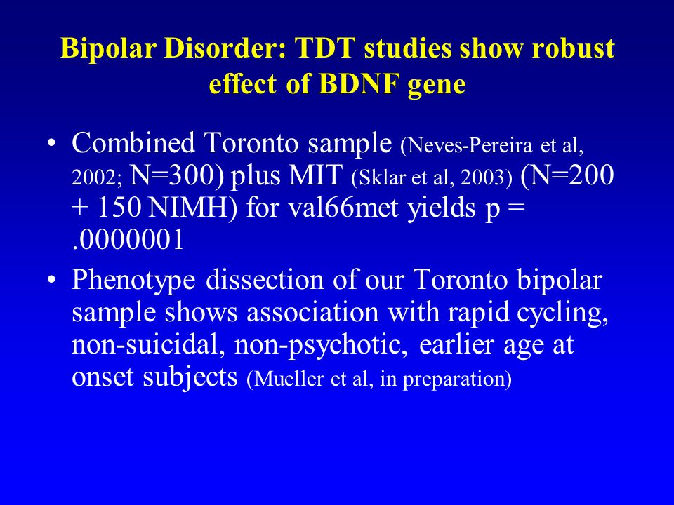 Bipolar Disorder: TDT studies show robust effect of BDNF gene Combined Toronto sample (Neves-Pereira et al, 2002; N=300) plus MIT (Sklar et al, 2003) (N=200 + 150 NIMH) for val66met yields p =.0000001 Phenotype dissection of our Toronto bipolar sample shows association with rapid cycling, non-suicidal, non-psychotic, earlier age at onset subjects (Mueller et al, in preparation)